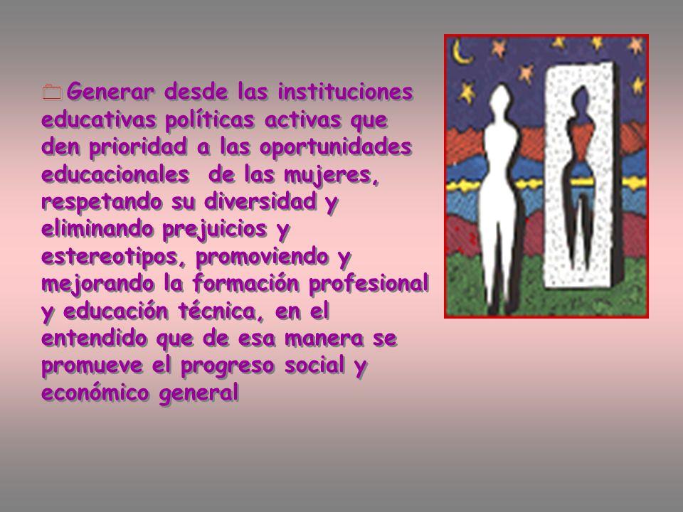 Generar desde las instituciones educativas políticas activas que den prioridad a las oportunidades educacionales de las mujeres, respetando su diversidad y eliminando prejuicios y estereotipos, promoviendo y mejorando la formación profesional y educación técnica, en el entendido que de esa manera se promueve el progreso social y económico general