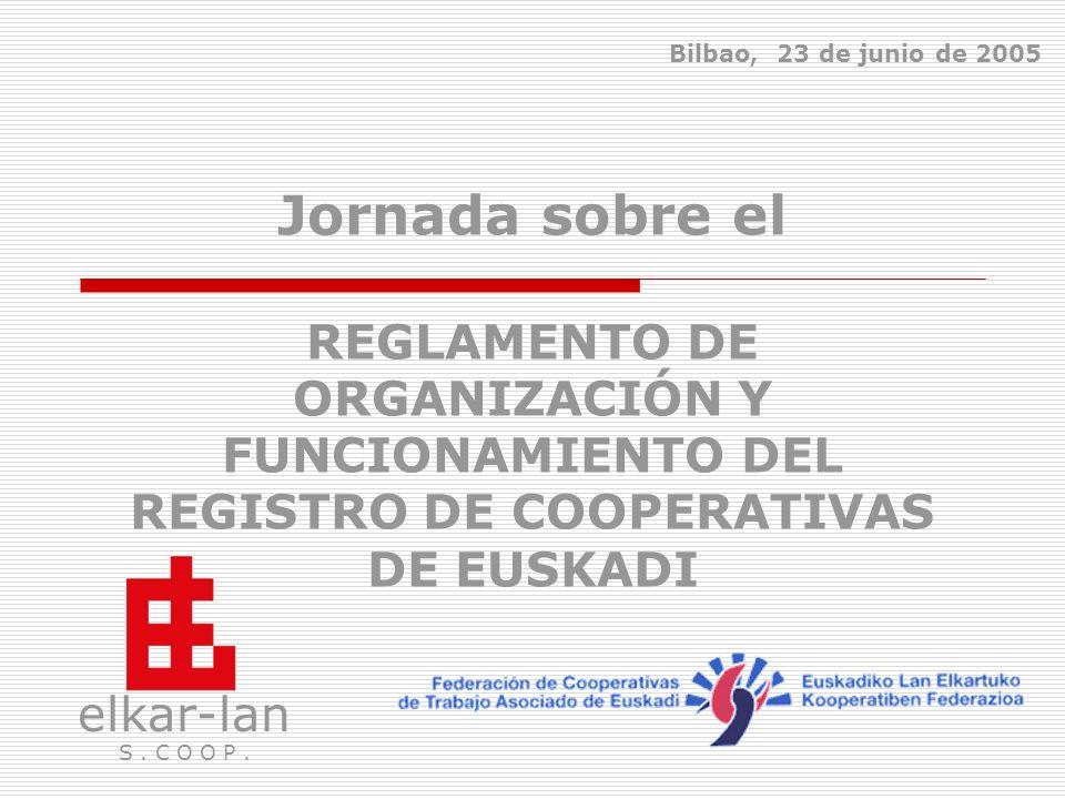 Bilbao, 23 de junio de 2005 Jornada sobre el REGLAMENTO DE ORGANIZACIÓN Y FUNCIONAMIENTO DEL REGISTRO DE COOPERATIVAS DE EUSKADI.