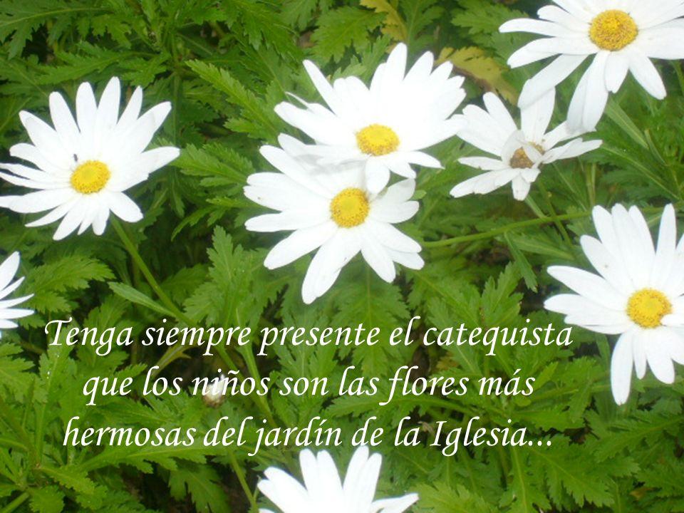 Tenga siempre presente el catequista que los niños son las flores más hermosas del jardín de la Iglesia...