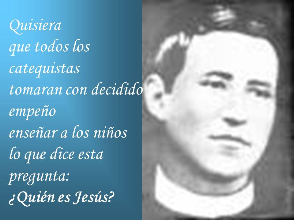 Quisiera que todos los catequistas tomaran con decidido empeño enseñar a los niños lo que dice esta pregunta: ¿Quién es Jesús