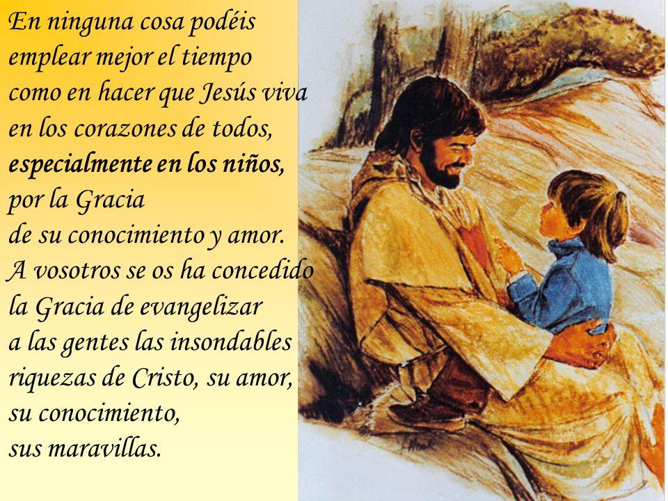 En ninguna cosa podéis emplear mejor el tiempo como en hacer que Jesús viva en los corazones de todos, especialmente en los niños, por la Gracia de su conocimiento y amor.