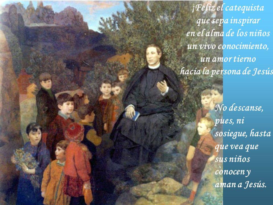 ¡Feliz el catequista que sepa inspirar en el alma de los niños un vivo conocimiento, un amor tierno hacia la persona de Jesús!