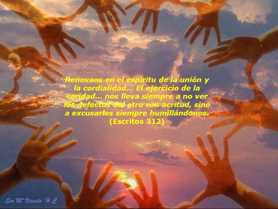 Renovaos en el espíritu de la unión y la cordialidad… El ejercicio de la caridad… nos lleva siempre a no ver los defectos del otro con acritud, sino a excusarles siempre humillándonos. (Escritos 312)