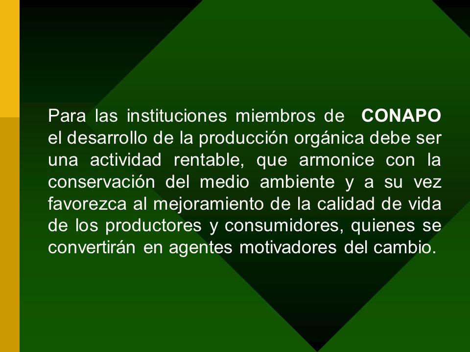 Para las instituciones miembros de CONAPO el desarrollo de la producción orgánica debe ser una actividad rentable, que armonice con la conservación del medio ambiente y a su vez favorezca al mejoramiento de la calidad de vida de los productores y consumidores, quienes se convertirán en agentes motivadores del cambio.