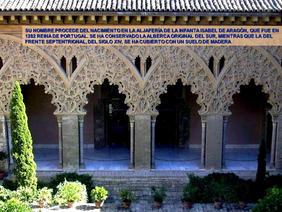 SU NOMBRE PROCEDE DEL NACIMIENTO EN LA ALJAFERÍA DE LA INFANTA ISABEL DE ARAGÓN, QUE FUE EN 1282 REINA DE PORTUGAL. SE HA CONSERVADO LA ALBERCA ORIGINAL DEL SUR, MIENTRAS QUE LA DEL FRENTE SEPTENTRIONAL, DEL SIGLO XIV, SE HA CUBIERTO CON UN SUELO DE MADERA