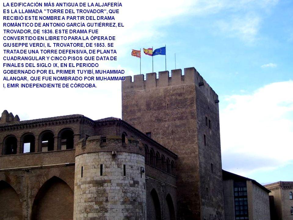 LA EDIFICACIÓN MÁS ANTIGUA DE LA ALJAFERÍA ES LA LLAMADA TORRE DEL TROVADOR , QUE RECIBIÓ ESTE NOMBRE A PARTIR DEL DRAMA ROMÁNTICO DE ANTONIO GARCÍA GUTIÉRREZ, EL TROVADOR, DE 1836. ESTE DRAMA FUE CONVERTIDO EN LIBRETO PARA LA ÓPERA DE GIUSEPPE VERDI, IL TROVATORE, DE 1853. SE TRATA DE UNA TORRE DEFENSIVA, DE PLANTA CUADRANGULAR Y CINCO PISOS QUE DATA DE FINALES DEL SIGLO IX, EN EL PERIODO GOBERNADO POR EL PRIMER TUYIBÍ, MUHAMMAD ALANQAR, QUE FUE NOMBRADO POR MUHAMMAD I, EMIR INDEPENDIENTE DE CÓRDOBA.