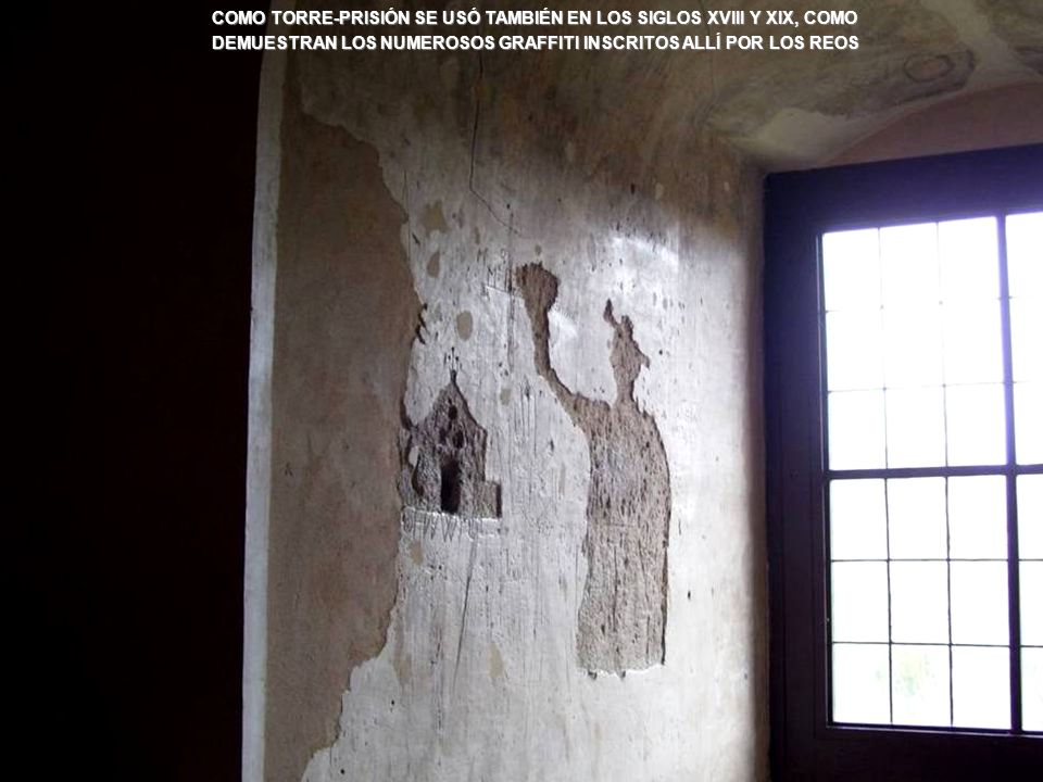 COMO TORRE-PRISIÓN SE USÓ TAMBIÉN EN LOS SIGLOS XVIII Y XIX, COMO DEMUESTRAN LOS NUMEROSOS GRAFFITI INSCRITOS ALLÍ POR LOS REOS