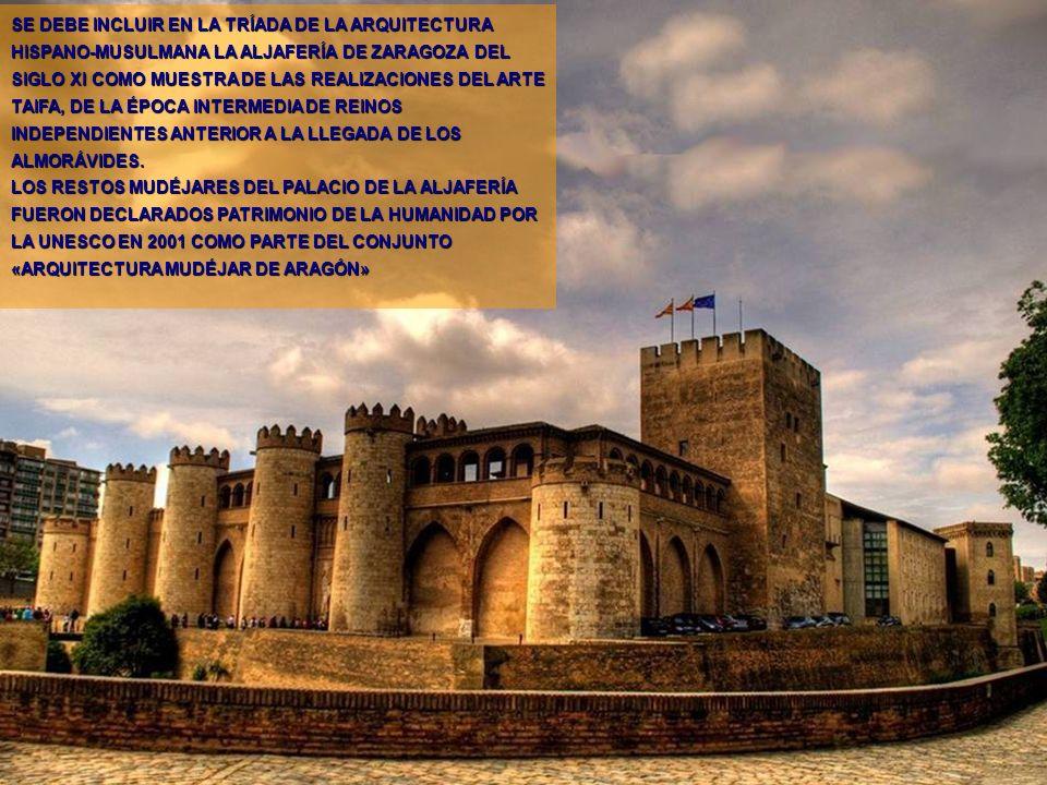 SE DEBE INCLUIR EN LA TRÍADA DE LA ARQUITECTURA HISPANO-MUSULMANA LA ALJAFERÍA DE ZARAGOZA DEL SIGLO XI COMO MUESTRA DE LAS REALIZACIONES DEL ARTE TAIFA, DE LA ÉPOCA INTERMEDIA DE REINOS INDEPENDIENTES ANTERIOR A LA LLEGADA DE LOS ALMORÁVIDES.