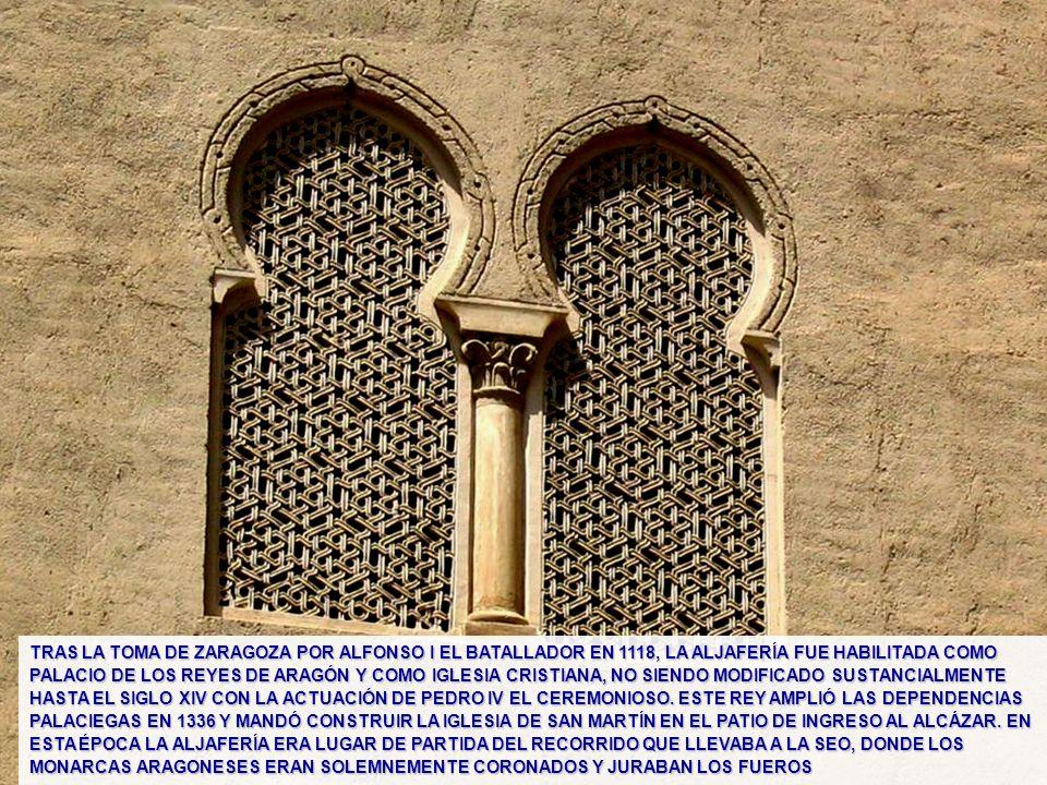 TRAS LA TOMA DE ZARAGOZA POR ALFONSO I EL BATALLADOR EN 1118, LA ALJAFERÍA FUE HABILITADA COMO PALACIO DE LOS REYES DE ARAGÓN Y COMO IGLESIA CRISTIANA, NO SIENDO MODIFICADO SUSTANCIALMENTE HASTA EL SIGLO XIV CON LA ACTUACIÓN DE PEDRO IV EL CEREMONIOSO. ESTE REY AMPLIÓ LAS DEPENDENCIAS PALACIEGAS EN 1336 Y MANDÓ CONSTRUIR LA IGLESIA DE SAN MARTÍN EN EL PATIO DE INGRESO AL ALCÁZAR. EN ESTA ÉPOCA LA ALJAFERÍA ERA LUGAR DE PARTIDA DEL RECORRIDO QUE LLEVABA A LA SEO, DONDE LOS MONARCAS ARAGONESES ERAN SOLEMNEMENTE CORONADOS Y JURABAN LOS FUEROS