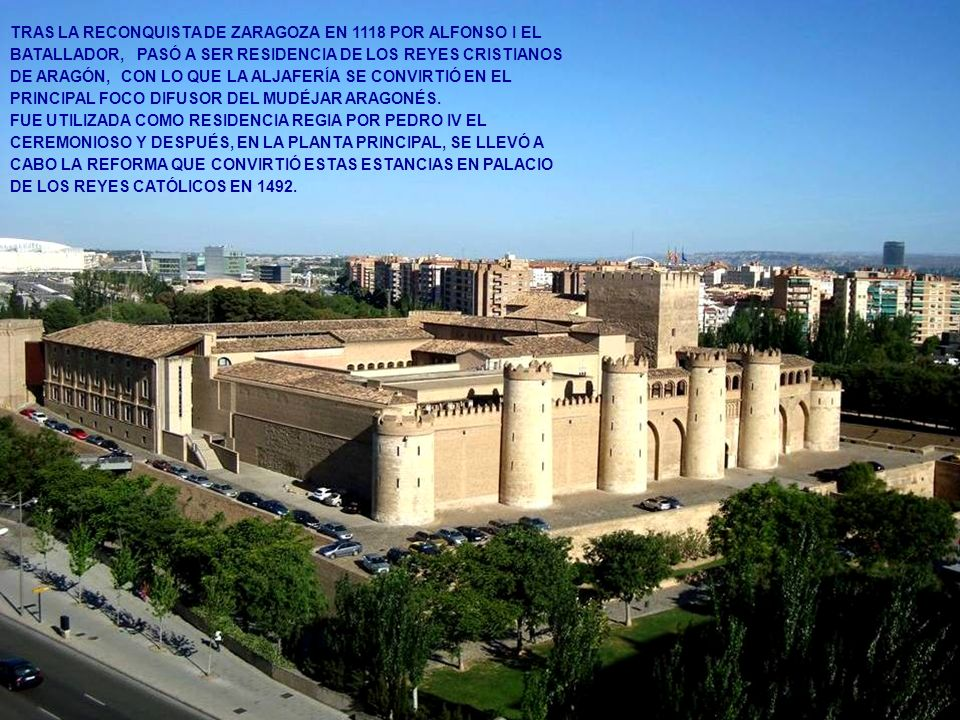 TRAS LA RECONQUISTA DE ZARAGOZA EN 1118 POR ALFONSO I EL BATALLADOR, PASÓ A SER RESIDENCIA DE LOS REYES CRISTIANOS DE ARAGÓN, CON LO QUE LA ALJAFERÍA SE CONVIRTIÓ EN EL PRINCIPAL FOCO DIFUSOR DEL MUDÉJAR ARAGONÉS.