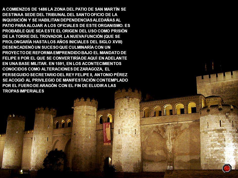 A COMIENZOS DE 1486 LA ZONA DEL PATIO DE SAN MARTÍN SE DESTINA A SEDE DEL TRIBUNAL DEL SANTO OFICIO DE LA INQUISICIÓN Y SE HABILITAN DEPENDENCIAS ALEDAÑAS AL PATIO PARA ALOJAR A LOS OFICIALES DE ESTE ORGANISMO. ES PROBABLE QUE SEA ESTE EL ORIGEN DEL USO COMO PRISIÓN DE LA TORRE DEL TROVADOR. LA NUEVA FUNCIÓN (QUE SE PROLONGARÍA HASTA LOS AÑOS INICIALES DEL SIGLO XVIII) DESENCADENÓ UN SUCESO QUE CULMINARÍA CON UN PROYECTO DE REFORMA EMPRENDIDO BAJO EL MANDATO DE FELIPE II POR EL QUE SE CONVERTIRÍA DE AQUÍ EN ADELANTE EN UNA BASE MILITAR. EN 1591, EN LOS ACONTECIMIENTOS CONOCIDOS COMO ALTERACIONES DE ZARAGOZA, EL PERSEGUIDO SECRETARIO DEL REY FELIPE II, ANTONIO PÉREZ SE ACOGIÓ AL PRIVILEGIO DE MANIFESTACIÓN CONTEMPLADO POR EL FUERO DE ARAGÓN CON EL FIN DE ELUDIR A LAS TROPAS IMPERIALES