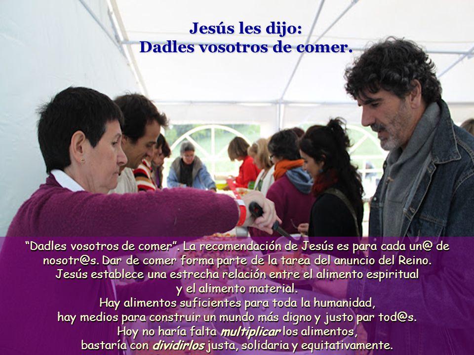 Jesús les dijo: Dadles vosotros de comer.