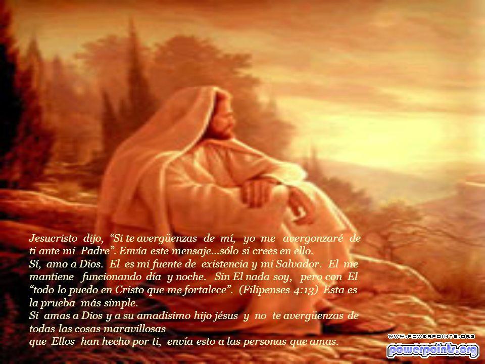 Jesucristo dijo, Si te avergüenzas de mí, yo me avergonzaré de ti ante mi Padre .