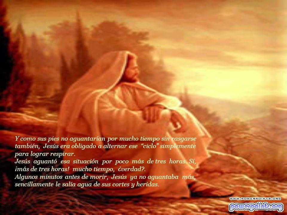 Y como sus pies no aguantarían por mucho tiempo sin rasgarse también, Jesús era obligado a alternar ese ciclo simplemente para lograr respirar.