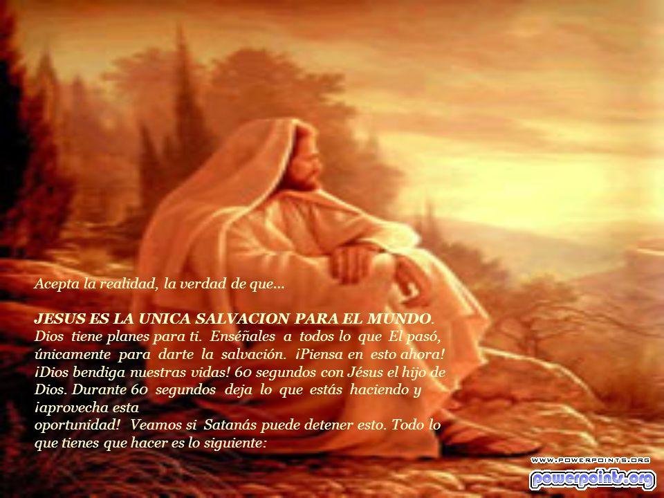Acepta la realidad, la verdad de que… JESUS ES LA UNICA SALVACION PARA EL MUNDO.