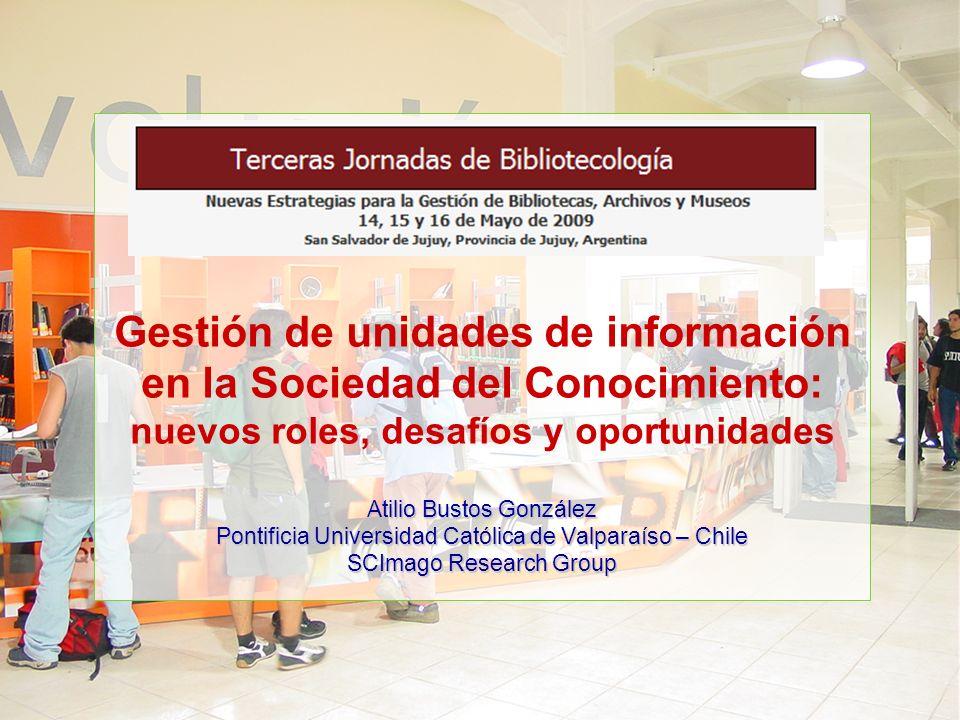 Gestión de unidades de información en la Sociedad del Conocimiento: nuevos roles, desafíos y oportunidades Atilio Bustos González Pontificia Universidad Católica de Valparaíso – Chile SCImago Research Group