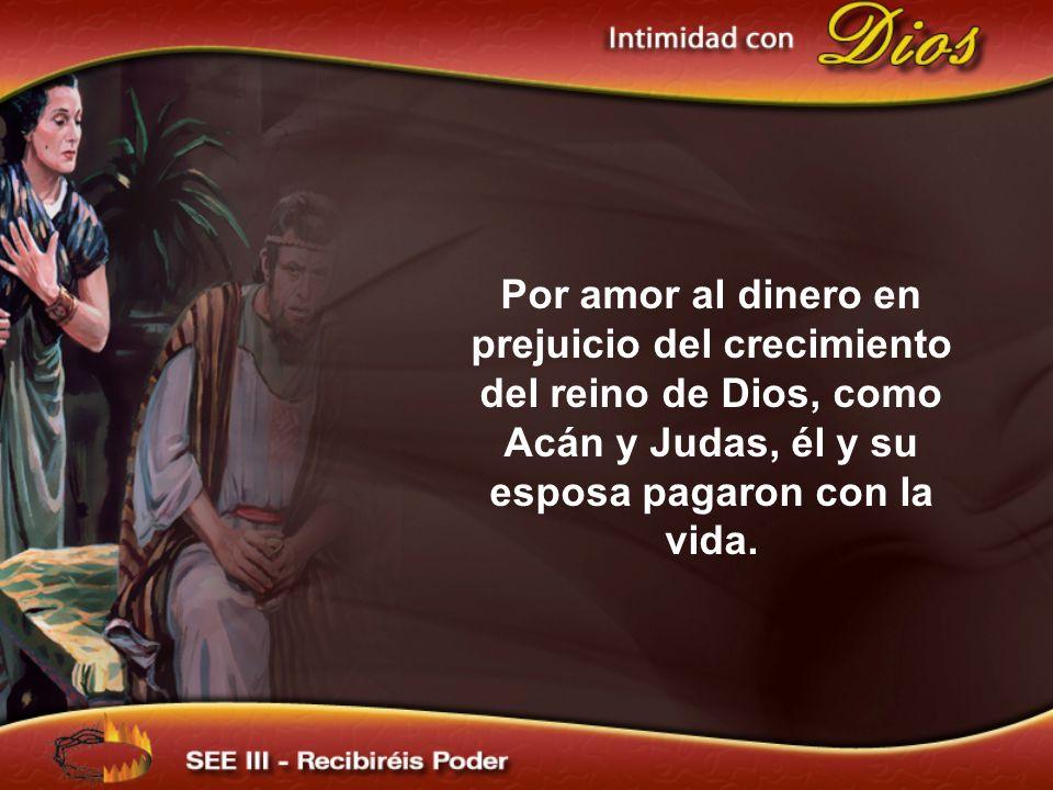 Por amor al dinero en prejuicio del crecimiento del reino de Dios, como Acán y Judas, él y su esposa pagaron con la vida.