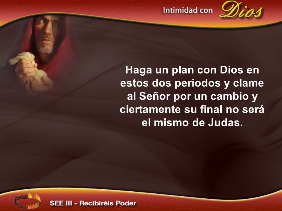 Haga un plan con Dios en estos dos periodos y clame al Señor por un cambio y ciertamente su final no será el mismo de Judas.