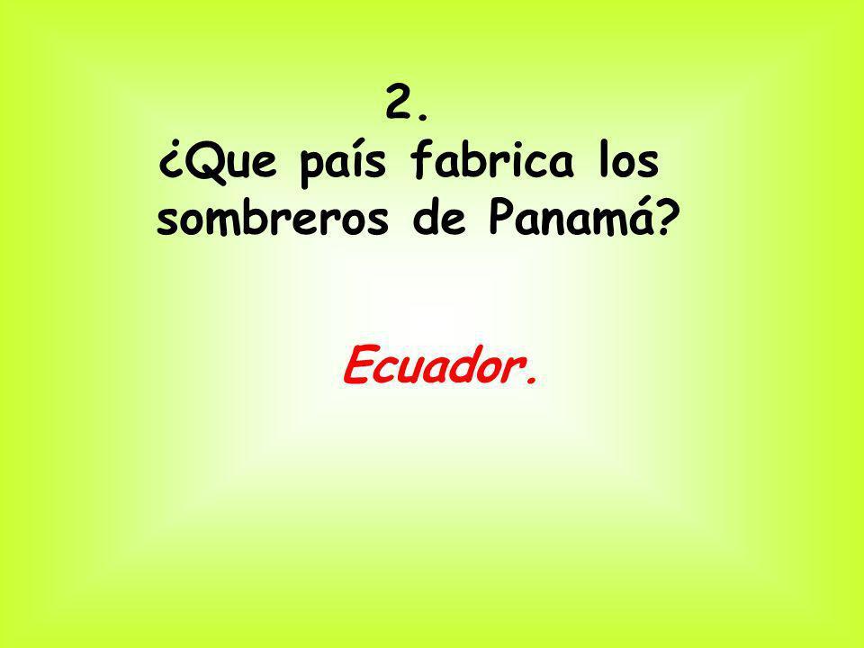 2. ¿Que país fabrica los sombreros de Panamá Ecuador.