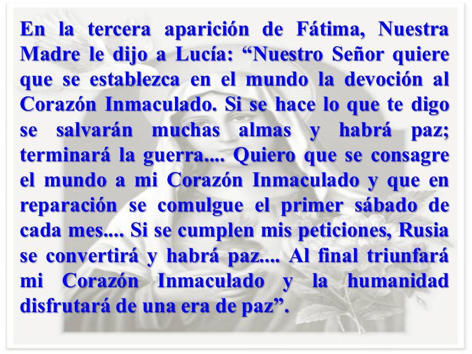 En la tercera aparición de Fátima, Nuestra Madre le dijo a Lucía: Nuestro Señor quiere que se establezca en el mundo la devoción al Corazón Inmaculado.