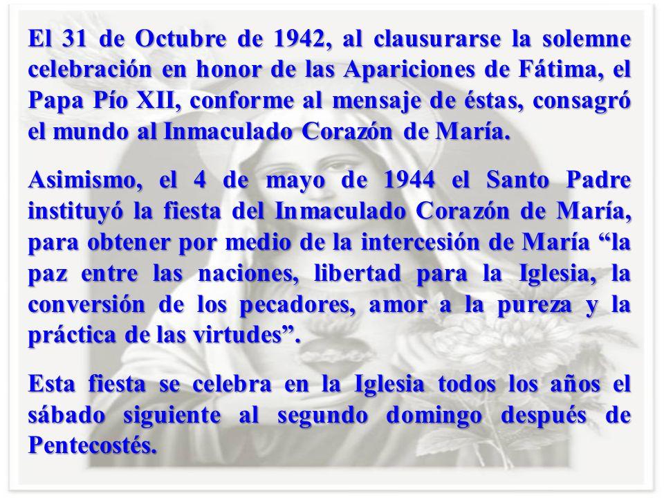 El 31 de Octubre de 1942, al clausurarse la solemne celebración en honor de las Apariciones de Fátima, el Papa Pío XII, conforme al mensaje de éstas, consagró el mundo al Inmaculado Corazón de María.