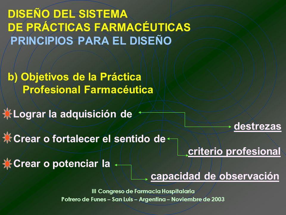 DISEÑO DEL SISTEMA DE PRÁCTICAS FARMACÉUTICAS PRINCIPIOS PARA EL DISEÑO b) Objetivos de la Práctica Profesional Farmacéutica Lograr la adquisición de destrezas Crear o fortalecer el sentido de criterio profesional Crear o potenciar la capacidad de observación