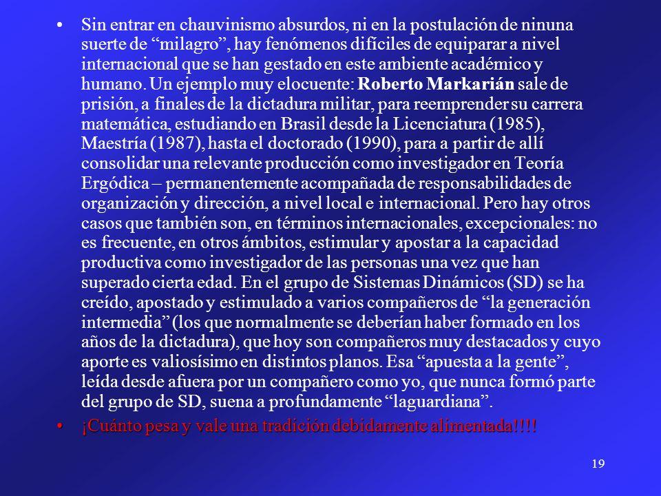 Sin entrar en chauvinismo absurdos, ni en la postulación de ninuna suerte de milagro , hay fenómenos difíciles de equiparar a nivel internacional que se han gestado en este ambiente académico y humano. Un ejemplo muy elocuente: Roberto Markarián sale de prisión, a finales de la dictadura militar, para reemprender su carrera matemática, estudiando en Brasil desde la Licenciatura (1985), Maestría (1987), hasta el doctorado (1990), para a partir de allí consolidar una relevante producción como investigador en Teoría Ergódica – permanentemente acompañada de responsabilidades de organización y dirección, a nivel local e internacional. Pero hay otros casos que también son, en términos internacionales, excepcionales: no es frecuente, en otros ámbitos, estimular y apostar a la capacidad productiva como investigador de las personas una vez que han superado cierta edad. En el grupo de Sistemas Dinámicos (SD) se ha creído, apostado y estimulado a varios compañeros de la generación intermedia (los que normalmente se deberían haber formado en los años de la dictadura), que hoy son compañeros muy destacados y cuyo aporte es valiosísimo en distintos planos. Esa apuesta a la gente , leída desde afuera por un compañero como yo, que nunca formó parte del grupo de SD, suena a profundamente laguardiana .