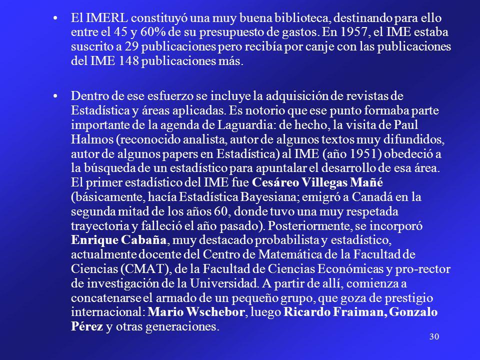 El IMERL constituyó una muy buena biblioteca, destinando para ello entre el 45 y 60% de su presupuesto de gastos. En 1957, el IME estaba suscrito a 29 publicaciones pero recibía por canje con las publicaciones del IME 148 publicaciones más.