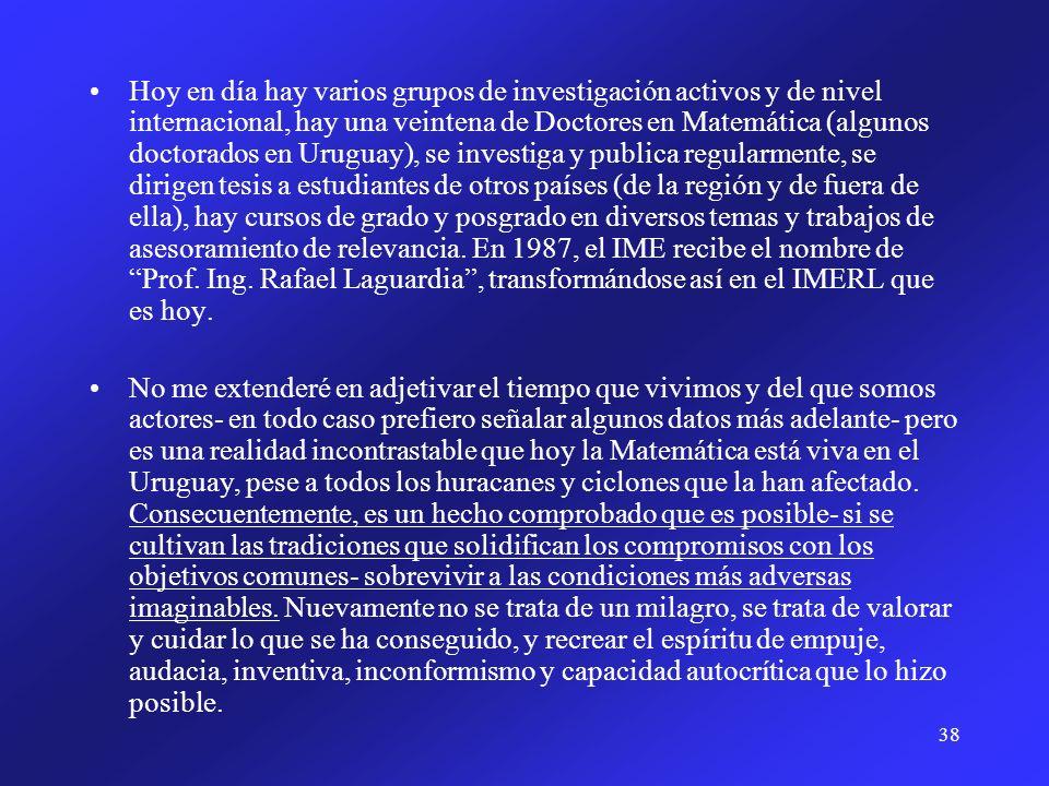 Hoy en día hay varios grupos de investigación activos y de nivel internacional, hay una veintena de Doctores en Matemática (algunos doctorados en Uruguay), se investiga y publica regularmente, se dirigen tesis a estudiantes de otros países (de la región y de fuera de ella), hay cursos de grado y posgrado en diversos temas y trabajos de asesoramiento de relevancia. En 1987, el IME recibe el nombre de Prof. Ing. Rafael Laguardia , transformándose así en el IMERL que es hoy.
