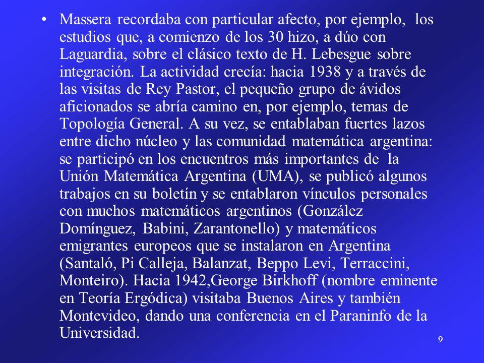 Massera recordaba con particular afecto, por ejemplo, los estudios que, a comienzo de los 30 hizo, a dúo con Laguardia, sobre el clásico texto de H.