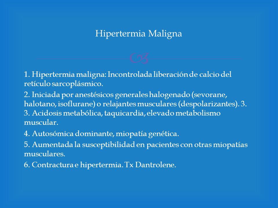 Hipertermia Maligna 1. Hipertermia maligna: Incontrolada liberación de calcio del retículo sarcoplásmico.