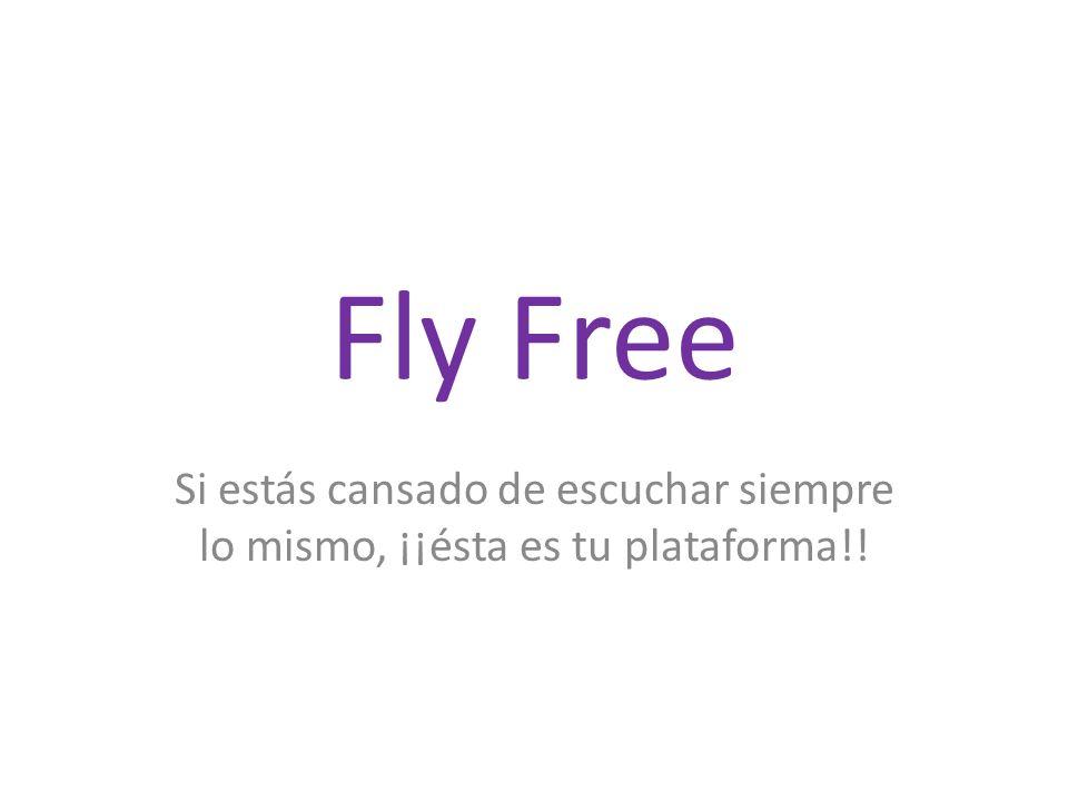 Fly Free Si estás cansado de escuchar siempre lo mismo, ¡¡ésta es tu plataforma!!