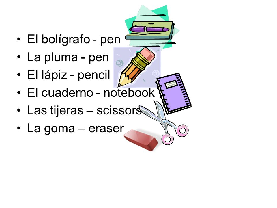 El bolígrafo - pen La pluma - pen. El lápiz - pencil. El cuaderno - notebook. Las tijeras – scissors.