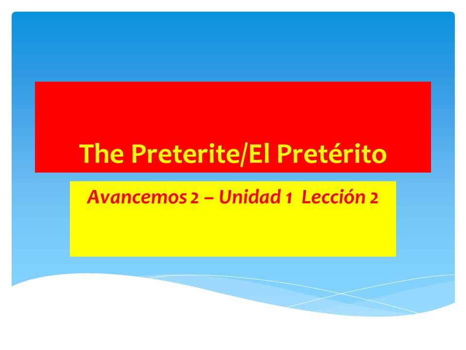 The Preterite/El Pretérito