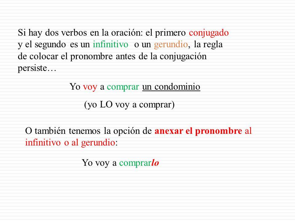 Si hay dos verbos en la oración: el primero conjugado y el segundo es un infinitivo o un gerundio, la regla de colocar el pronombre antes de la conjugación persiste…
