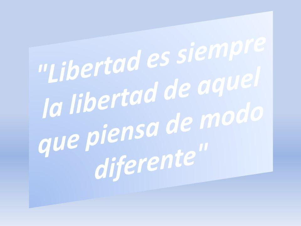 Libertad es siempre la libertad de aquel que piensa de modo diferente