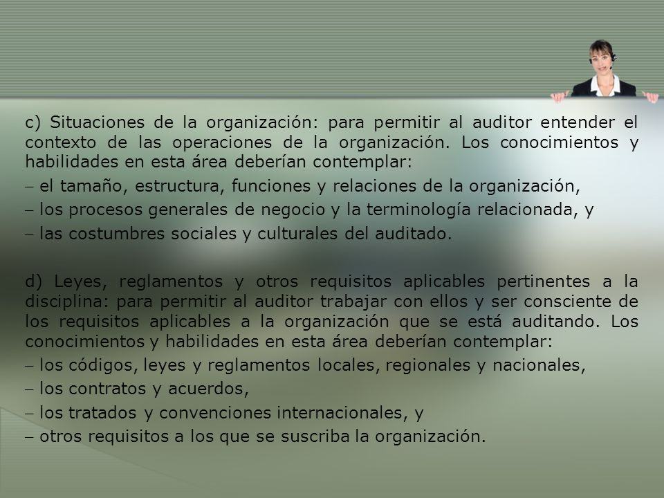 c) Situaciones de la organización: para permitir al auditor entender el contexto de las operaciones de la organización. Los conocimientos y habilidades en esta área deberían contemplar: