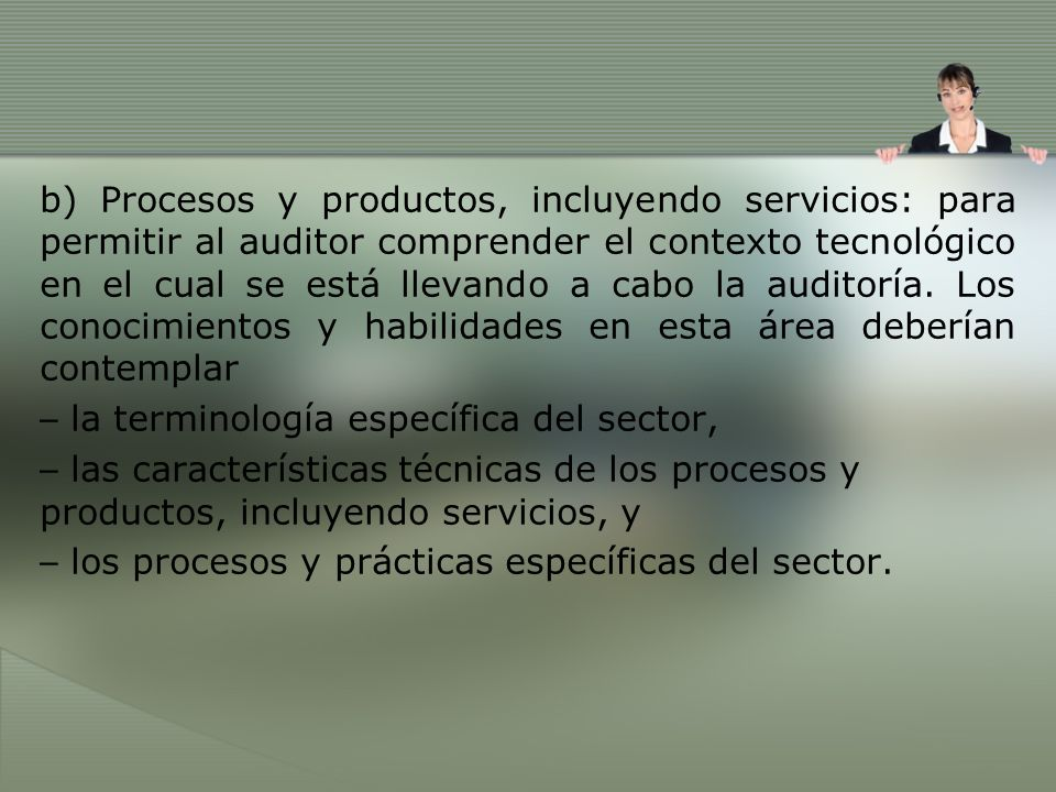 b) Procesos y productos, incluyendo servicios: para permitir al auditor comprender el contexto tecnológico en el cual se está llevando a cabo la auditoría.