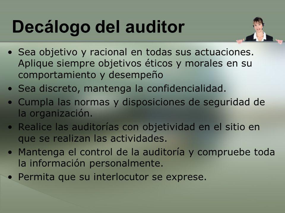 Decálogo del auditor Sea objetivo y racional en todas sus actuaciones. Aplique siempre objetivos éticos y morales en su comportamiento y desempeño.