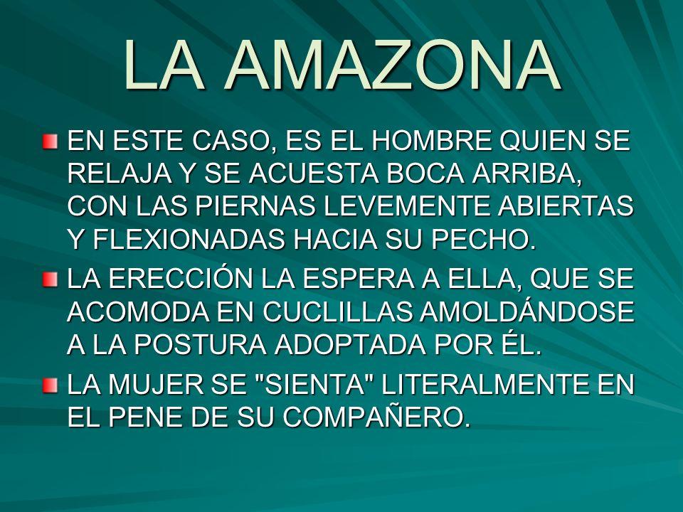 LA AMAZONA EN ESTE CASO, ES EL HOMBRE QUIEN SE RELAJA Y SE ACUESTA BOCA ARRIBA, CON LAS PIERNAS LEVEMENTE ABIERTAS Y FLEXIONADAS HACIA SU PECHO.