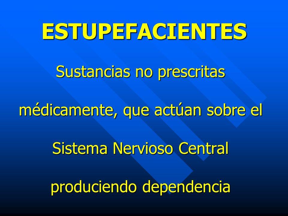 ESTUPEFACIENTES Sustancias no prescritas médicamente, que actúan sobre el Sistema Nervioso Central produciendo dependencia.