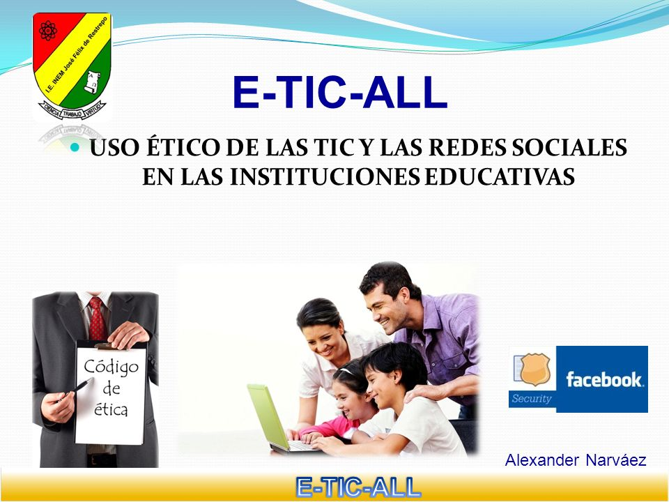 E-TIC-ALL USO ÉTICO DE LAS TIC Y LAS REDES SOCIALES EN LAS INSTITUCIONES EDUCATIVAS. Alexander Narváez.