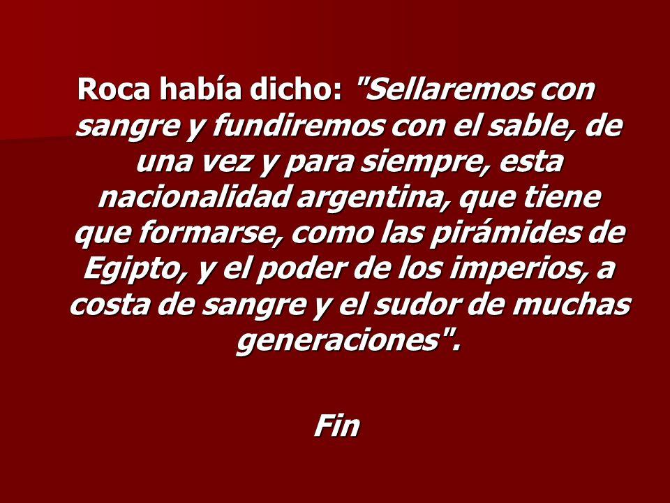 Roca había dicho: Sellaremos con sangre y fundiremos con el sable, de una vez y para siempre, esta nacionalidad argentina, que tiene que formarse, como las pirámides de Egipto, y el poder de los imperios, a costa de sangre y el sudor de muchas generaciones .