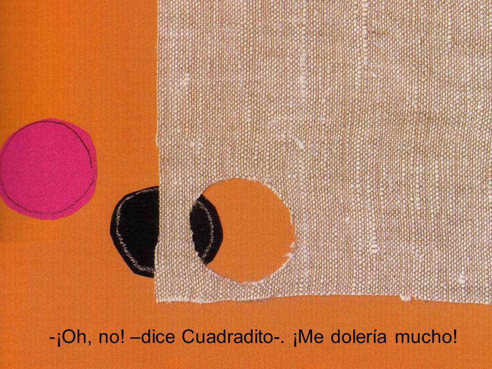 ¡Oh, no! –dice Cuadradito-. ¡Me dolería mucho!