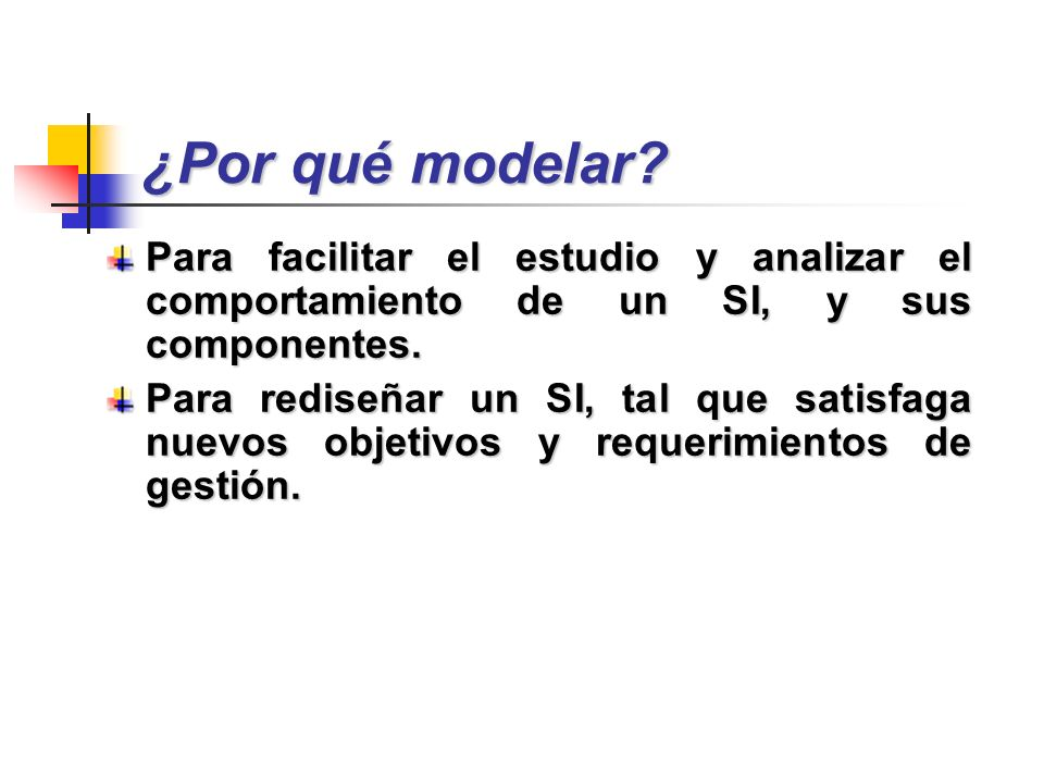 ¿Por qué modelar Para facilitar el estudio y analizar el comportamiento de un SI, y sus componentes.