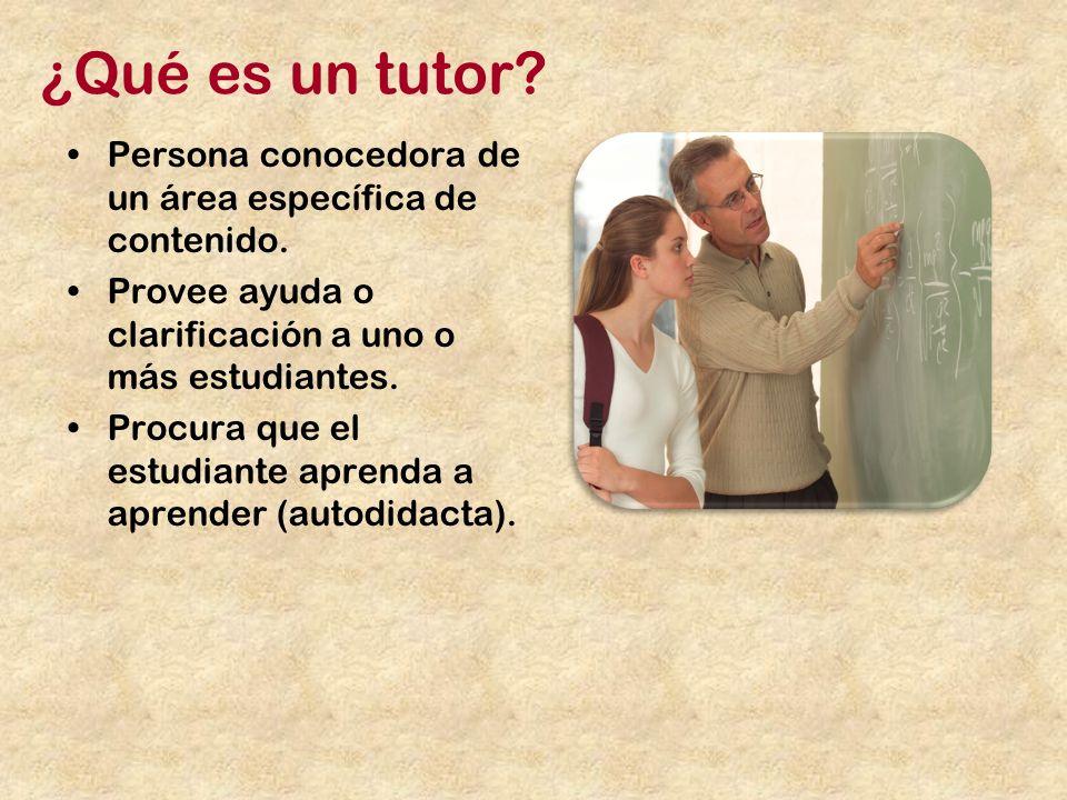 ¿Qué es un tutor Persona conocedora de un área específica de contenido. Provee ayuda o clarificación a uno o más estudiantes.