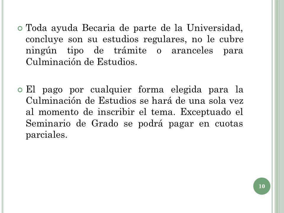 Toda ayuda Becaria de parte de la Universidad, concluye son su estudios regulares, no le cubre ningún tipo de trámite o aranceles para Culminación de Estudios.