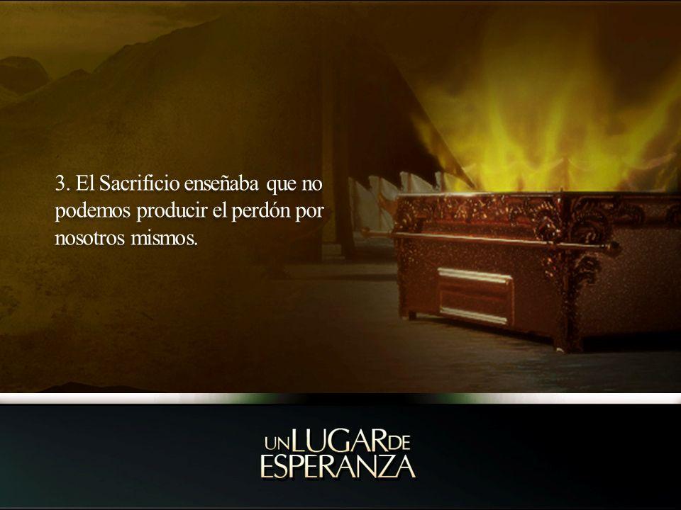 3. El Sacrificio enseñaba que no podemos producir el perdón por nosotros mismos.