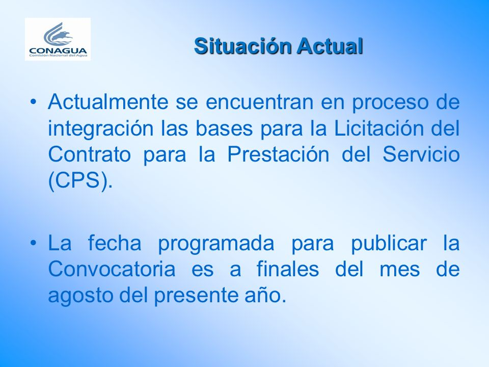 Situación Actual Actualmente se encuentran en proceso de integración las bases para la Licitación del Contrato para la Prestación del Servicio (CPS).