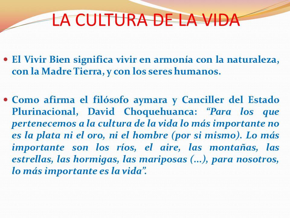 LA CULTURA DE LA VIDA El Vivir Bien significa vivir en armonía con la naturaleza, con la Madre Tierra, y con los seres humanos.